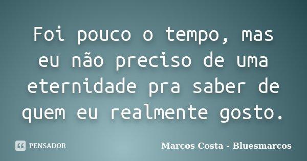 Foi pouco o tempo, mas eu não preciso de uma eternidade pra saber de quem eu realmente gosto.... Frase de Marcos Costa - Bluesmarcos.