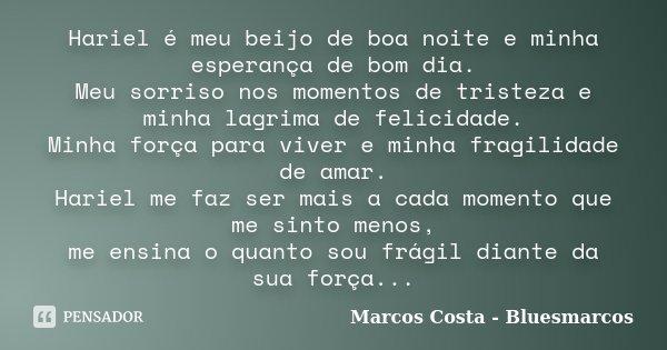 Hariel é meu beijo de boa noite e minha esperança de bom dia. Meu sorriso nos momentos de tristeza e minha lagrima de felicidade. Minha força para viver e minha... Frase de Marcos Costa - Bluesmarcos.
