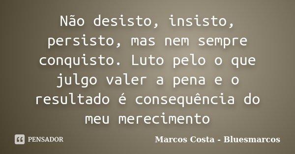 Não desisto, insisto, persisto, mas nem sempre conquisto. Luto pelo o que julgo valer a pena e o resultado é consequência do meu merecimento... Frase de Marcos Costa - Bluesmarcos.
