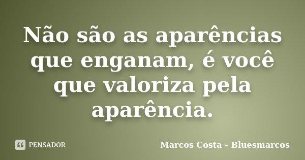 Não são as aparências que enganam, é você que valoriza pela aparência.... Frase de Marcos Costa - Bluesmarcos.