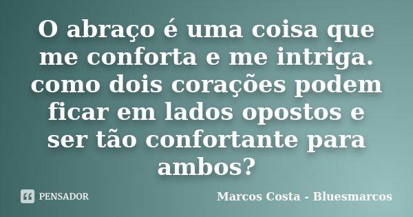 O abraço é uma coisa que me conforta e me intriga. como dois corações podem ficar em lados opostos e ser tão confortante para ambos?... Frase de Marcos Costa - Bluesmarcos.