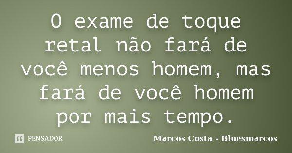O exame de toque retal não fará de você menos homem, mas fará de você homem por mais tempo.... Frase de Marcos Costa - Bluesmarcos.