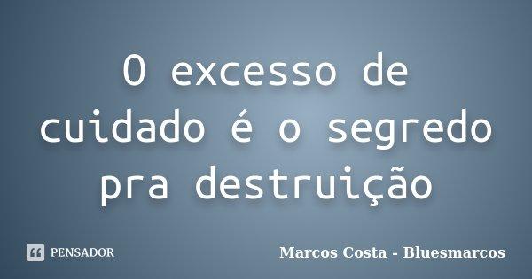 O excesso de cuidado é o segredo pra destruição... Frase de Marcos Costa - Bluesmarcos.