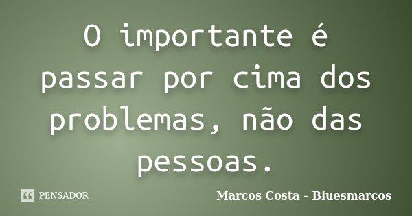 O importante é passar por cima dos problemas, não das pessoas.... Frase de Marcos Costa - Bluesmarcos.