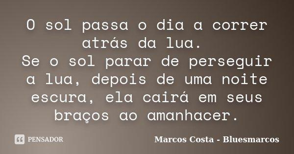 O sol passa o dia a correr atrás da lua. Se o sol parar de perseguir a lua, depois de uma noite escura, ela cairá em seus braços ao amanhacer.... Frase de Marcos Costa - Bluesmarcos.