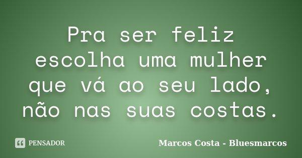 Pra ser feliz escolha uma mulher que vá ao seu lado, não nas suas costas.... Frase de Marcos Costa bluesmarcos.