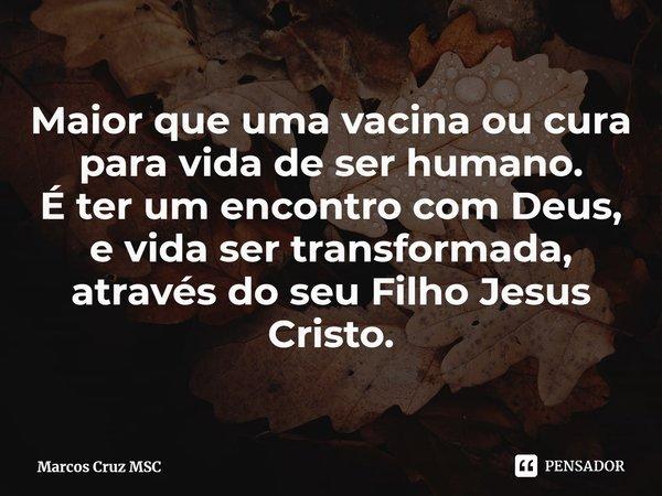 Maior que uma vacina ou cura para vida de ser humano. É ter um encontro com Deus, e vida ser transformada, através do seu Filho Jesus Cristo.... Frase de Marcos Cruz MSC.