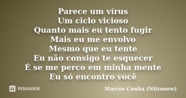 Parece um vírus Um ciclo vicioso Quanto mais eu tento fugir Mais eu me envolvo Mesmo que eu tente Eu não consigo te esquecer É se me perco em minha mente Eu só ... Frase de Marcos Cunha (Nitronew).