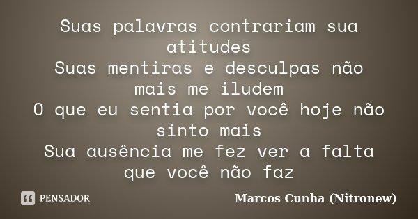 Suas palavras contrariam sua atitudes Suas mentiras e desculpas não mais me iludem O que eu sentia por você hoje não sinto mais Sua ausência me fez ver a falta ... Frase de Marcos Cunha (Nitronew).