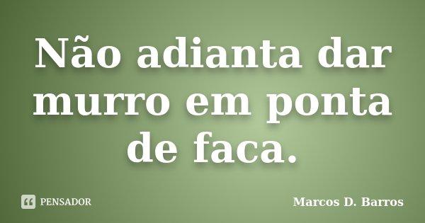 Não adianta dar murro em ponta de faca.... Frase de Marcos D. Barros.
