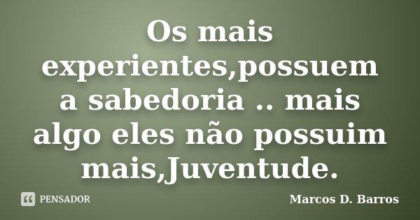 Os mais experientes,possuem a sabedoria .. mais algo eles não possuim mais,Juventude.... Frase de Marcos D. Barros.