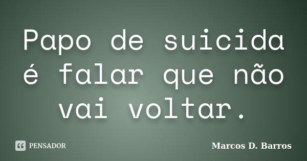 Papo de suicida é falar que não vai voltar.... Frase de Marcos D. Barros.