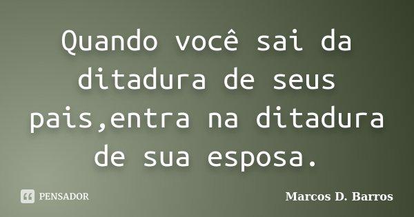 Quando você sai da ditadura de seus pais,entra na ditadura de sua esposa.... Frase de Marcos D. Barros.