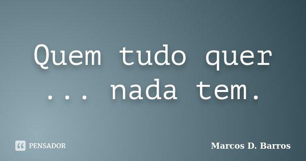 Quem tudo quer ... nada tem.... Frase de Marcos D. Barros.