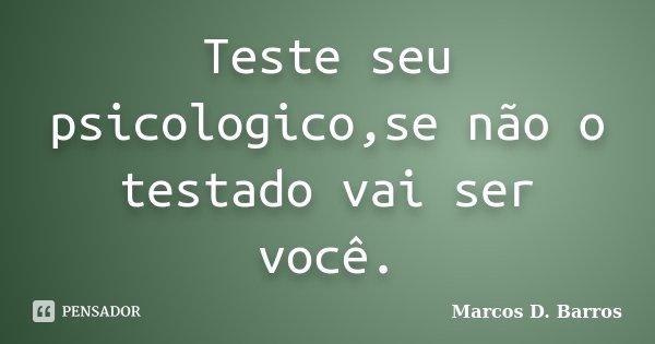 Teste seu psicologico,se não o testado vai ser você.... Frase de Marcos D. Barros.