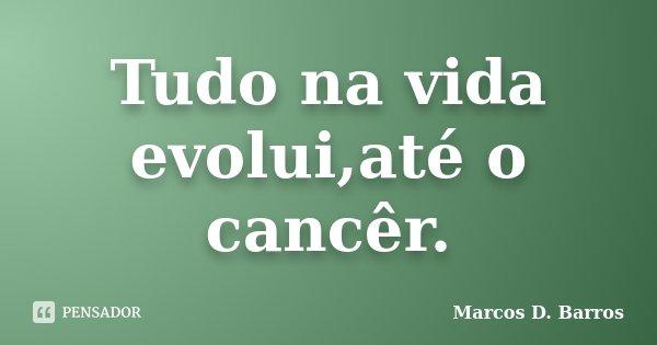 Tudo na vida evolui,até o cancêr.... Frase de Marcos D. Barros.