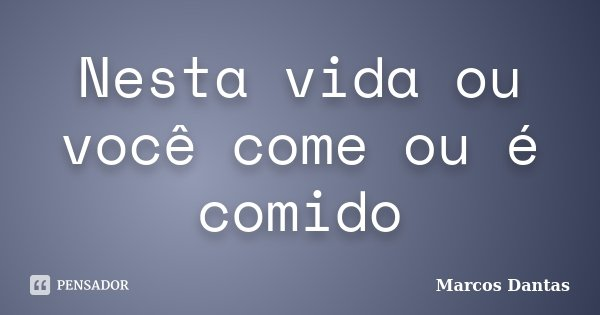 Nesta vida ou você come ou é comido... Frase de Marcos Dantas.