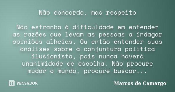 Não concordo, mas respeito Não estranho à dificuldade em entender as razões que levam as pessoas a indagar opiniões alheias. Ou então entender suas análises sob... Frase de Marcos de Camargo.