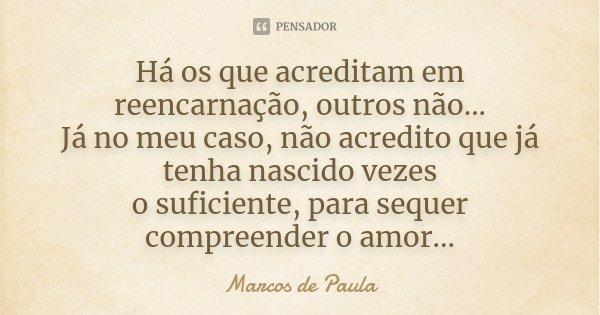 há os que acreditam em reencarnação, outros não... Já no meu caso,não acredito que já tenha nascido vezes o suficiênte, para sequer compreender o amor...... Frase de Marcos de Paula.