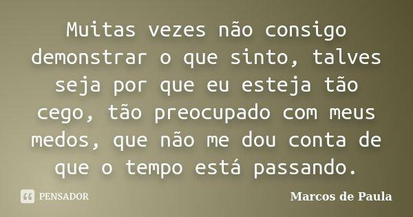Muitas vezes não consigo demonstrar o que sinto, talves seja por que eu esteja tão cego, tão preocupado com meus medos, que não me dou conta de que o tempo está... Frase de Marcos de Paula.