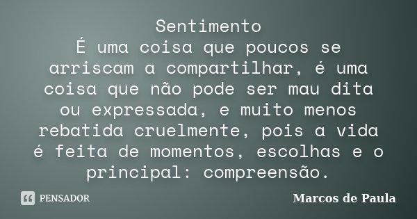Sentimento É uma coisa que poucos se arriscam a compartilhar, é uma coisa que não pode ser mau dita ou expressada, e muito menos rebatida cruelmente, pois a vid... Frase de Marcos de Paula.