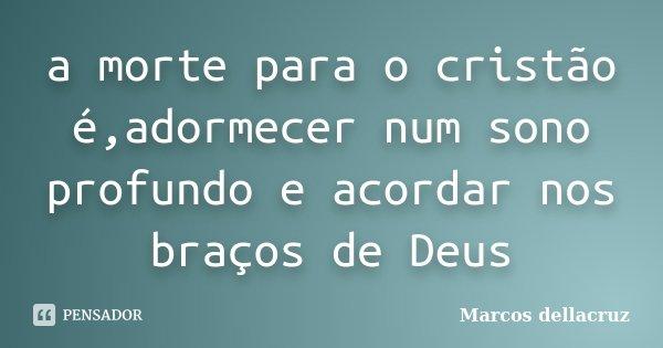 a morte para o cristão é,adormecer num sono profundo e acordar nos braços de Deus... Frase de Marcos dellacruz.