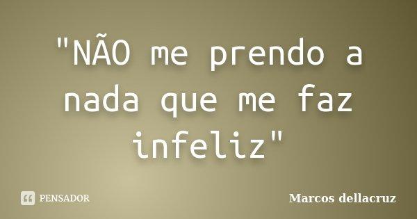 """""""NÃO me prendo a nada que me faz infeliz""""... Frase de Marcos dellacruz."""