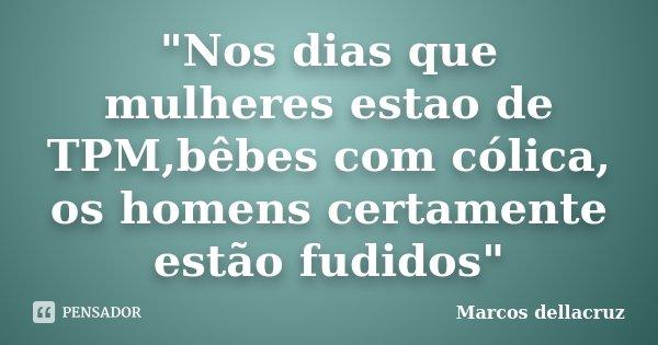 """""""Nos dias que mulheres estao de TPM,bêbes com cólica, os homens certamente estão fudidos""""... Frase de Marcos Dellacruz."""