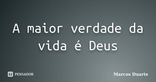 A maior verdade da vida é Deus... Frase de Marcos Duarte.