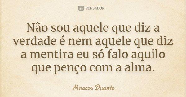 Não sou aquele que diz a verdade é nem aquele que diz a mentira eu só falo aquilo que penço com a alma.... Frase de Marcos Duarte.