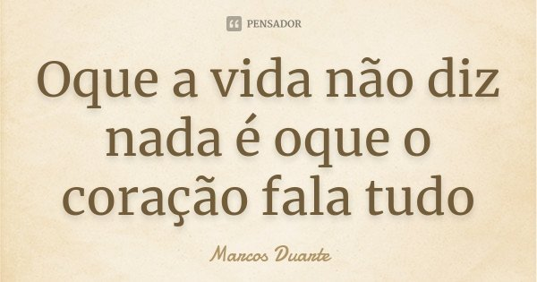 Oque a vida não diz nada é oque o coração fala tudo... Frase de Marcos Duarte.