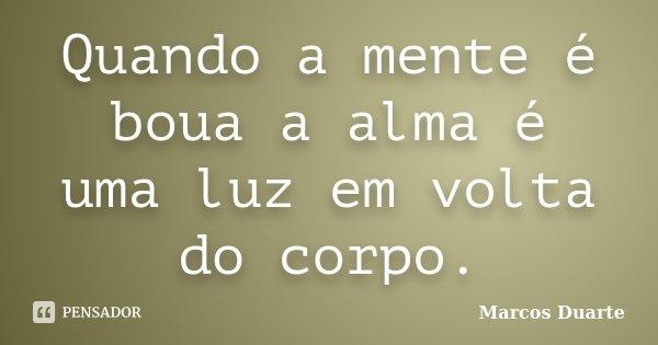 Quando a mente é boua a alma é uma luz em volta do corpo.... Frase de Marcos Duarte.