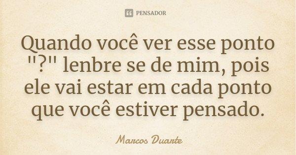 """Quando você ver esse ponto """"?"""" lenbre se de mim, pois ele vai estar em cada ponto que você estiver pensado.... Frase de Marcos Duarte."""