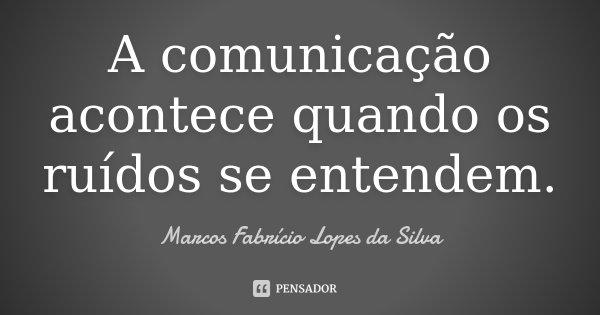 A comunicação acontece quando os ruídos se entendem.... Frase de Marcos Fabrício Lopes da Silva.
