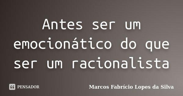 Antes ser um emocionático do que ser um racionalista... Frase de Marcos Fabrício Lopes da Silva.