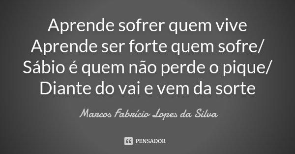 Aprende sofrer quem vive / Aprende ser forte quem sofre/ Sábio é quem não perde o pique/ Diante do vai e vem da sorte... Frase de Marcos Fabrício Lopes da Silva.