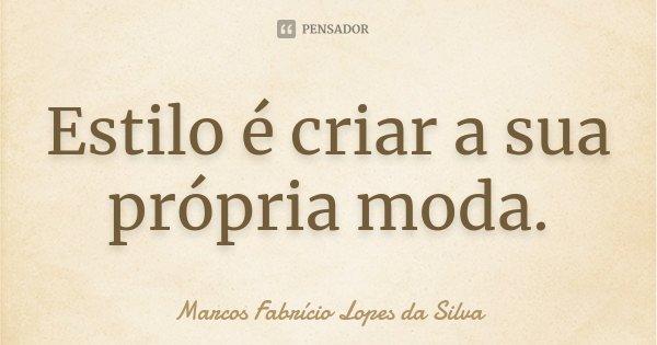 Estilo é criar a sua própria moda.... Frase de Marcos Fabrício Lopes da Silva.