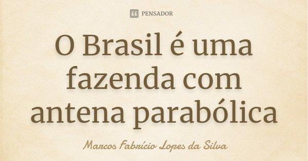 O Brasil é uma fazenda com antena parabólica... Frase de Marcos Fabrício Lopes da Silva.