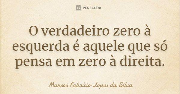 O verdadeiro zero à esquerda é aquele que só pensa em zero à direita.... Frase de Marcos Fabrício Lopes da Silva.