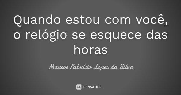 Quando estou com você, o relógio se esquece das horas... Frase de Marcos Fabrício Lopes da Silva.