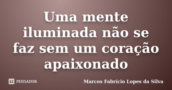 Uma mente iluminada não se faz sem um coração apaixonado... Frase de Marcos Fabrício Lopes da Silva.