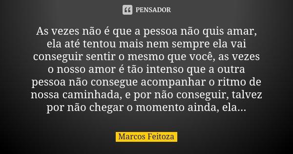 As vezes não é que a pessoa não quis amar, ela até tentou mais nem sempre ela vai conseguir sentir o mesmo que você, as vezes o nosso amor é tão intenso que a o... Frase de Marcos Feitoza.