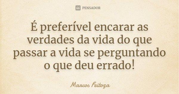 É preferível encarar as verdades da vida do que passar a vida se perguntando o que deu errado!... Frase de Marcos Feitoza.