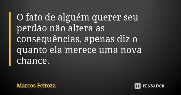 O fato de alguém querer seu perdão não altera as consequências, apenas diz o quanto ela merece uma nova chance.... Frase de Marcos Feitoza.
