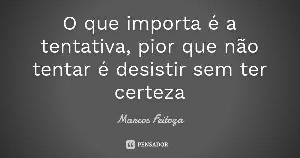 O que importa é a tentativa, pior que não tentar é desistir sem ter certeza... Frase de Marcos Feitoza.