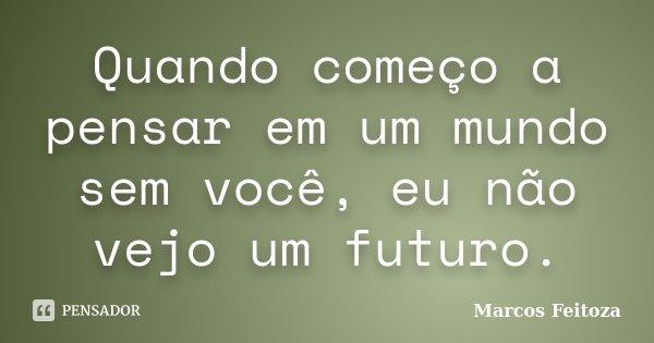 Quando começo a pensar em um mundo sem você, eu não vejo um futuro.... Frase de Marcos Feitoza.