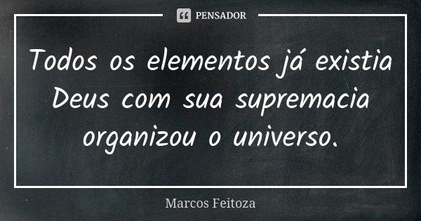 Todos os elementos já existia Deus com sua supremacia organizou o universo.... Frase de Marcos Feitoza.