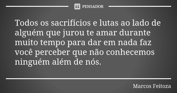 Todos os sacrifícios e lutas ao lado de alguém que jurou te amar durante muito tempo para dar em nada faz você perceber que não conhecemos ninguém além de nós.😉... Frase de Marcos Feitoza.
