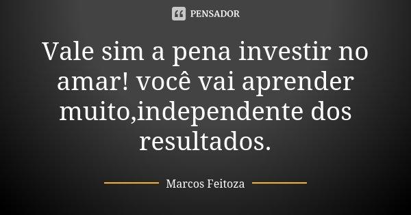 Vale sim a pena investir no amar! você vai aprender muito,independente dos resultados.... Frase de Marcos Feitoza.