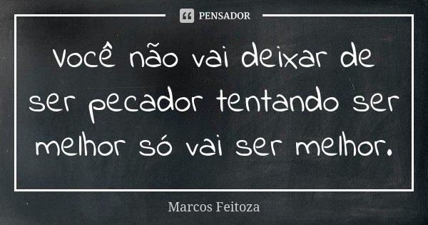 Você não vai deixar de ser pecador tentando ser melhor só vai ser melhor.... Frase de Marcos Feitoza.